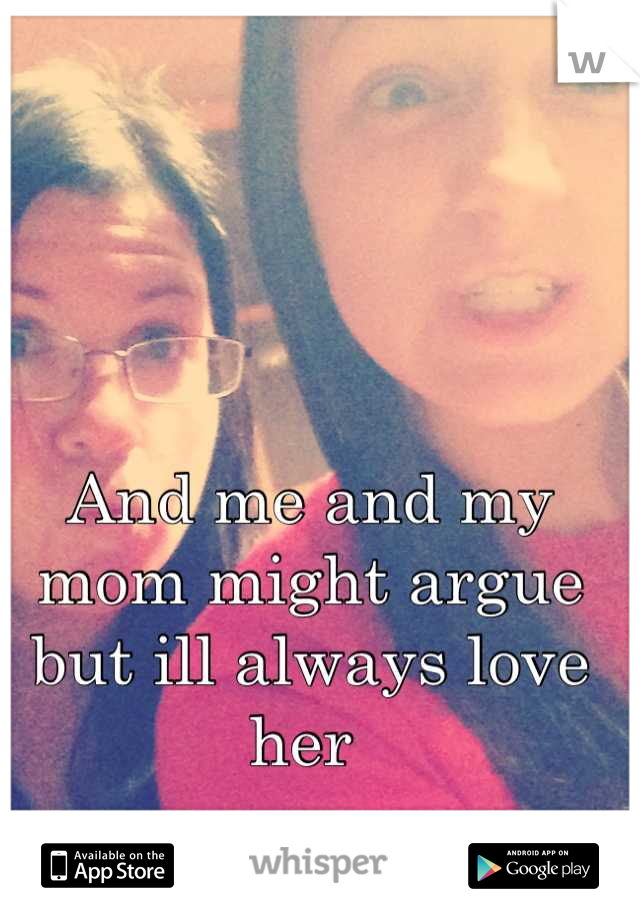 And me and my mom might argue but ill always love her