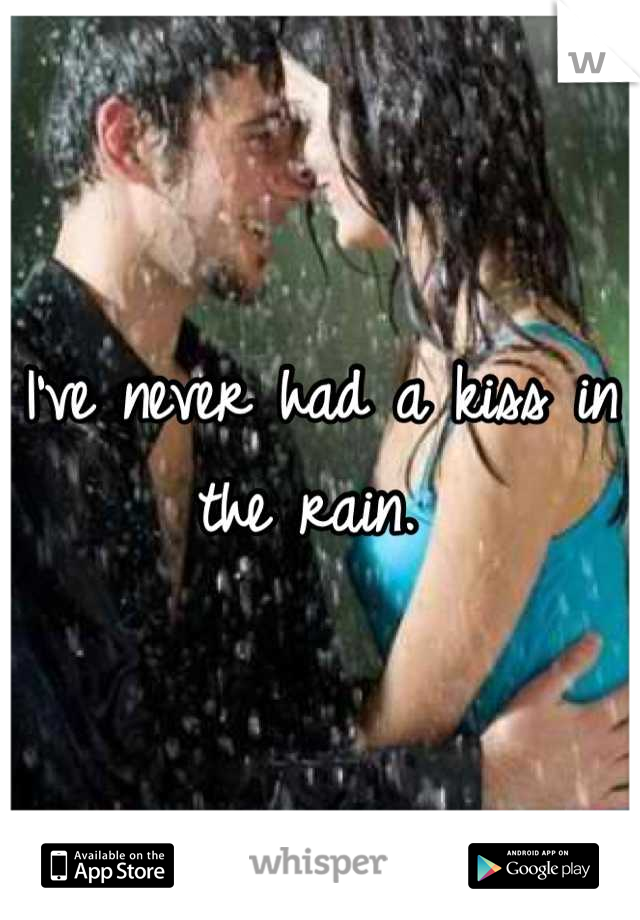 I've never had a kiss in the rain.