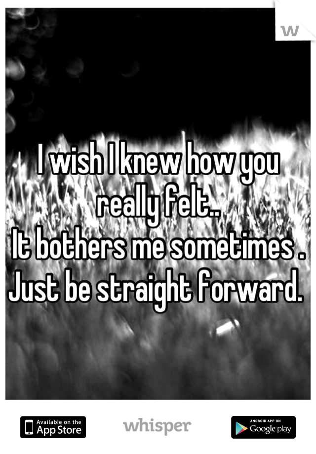 I wish I knew how you really felt.. It bothers me sometimes . Just be straight forward.