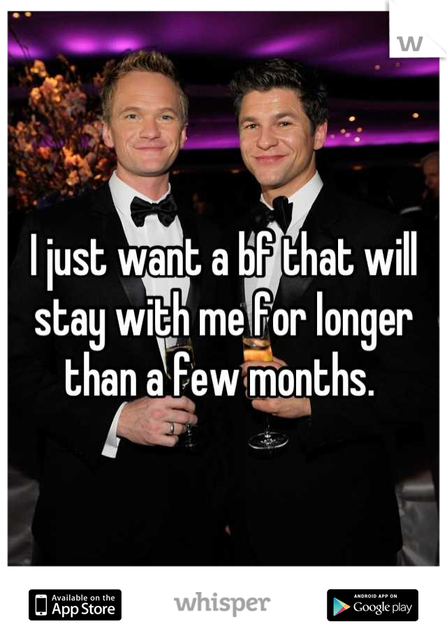 I just want a bf that will stay with me for longer than a few months.