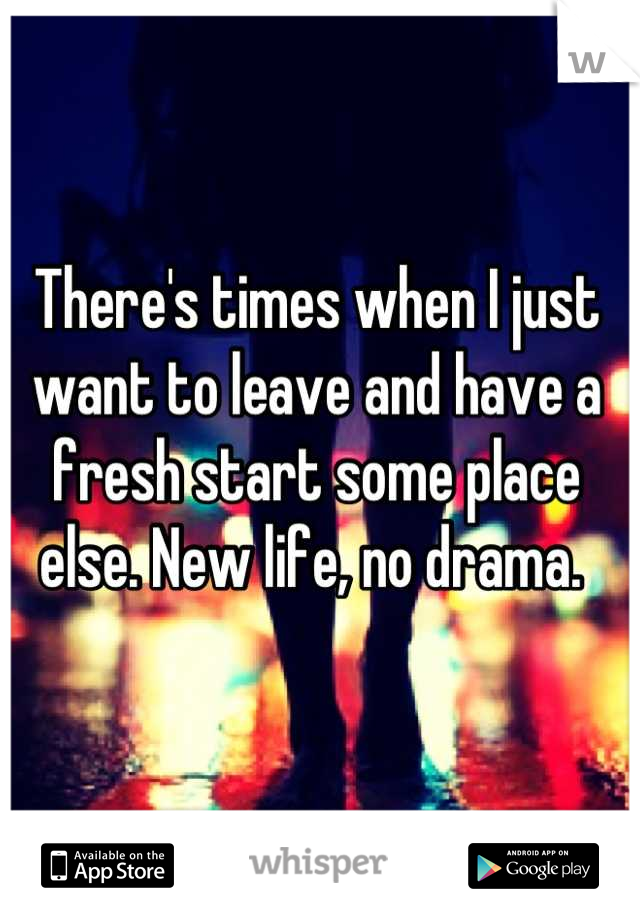 There's times when I just want to leave and have a fresh start some place else. New life, no drama.
