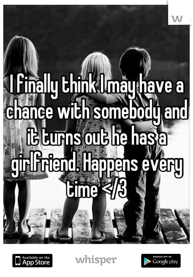 I finally think I may have a chance with somebody and it turns out he has a girlfriend. Happens every time </3