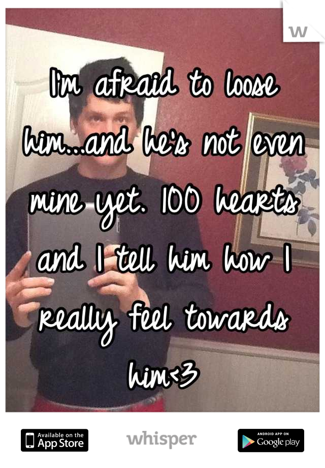 I'm afraid to loose him...and he's not even mine yet. 100 hearts and I tell him how I really feel towards him<3