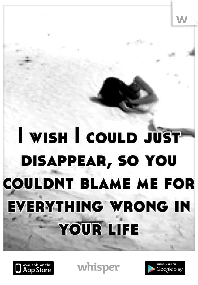 I wish I could just disappear, so you couldnt blame me for everything wrong in your life