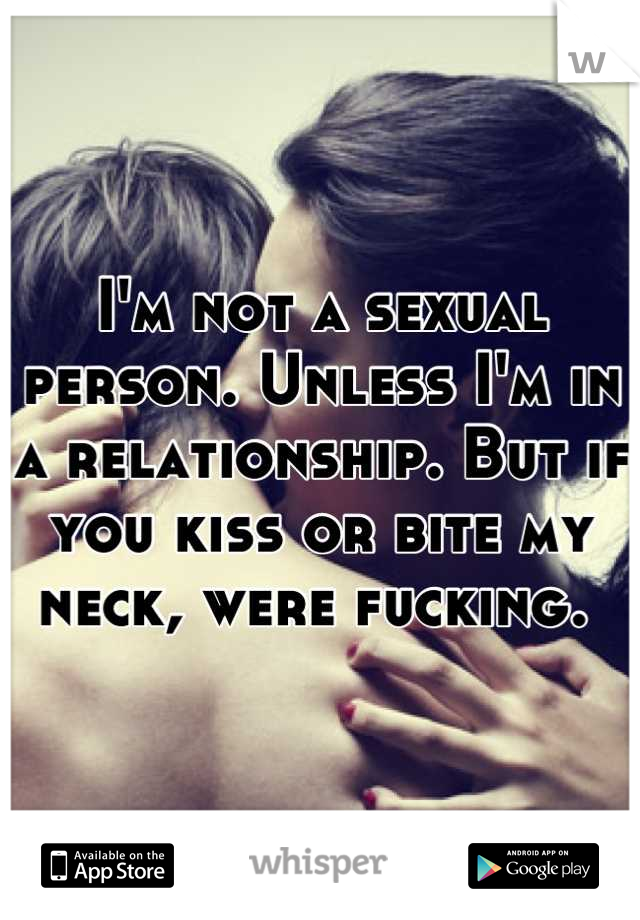 I'm not a sexual person. Unless I'm in a relationship. But if you kiss or bite my neck, were fucking.