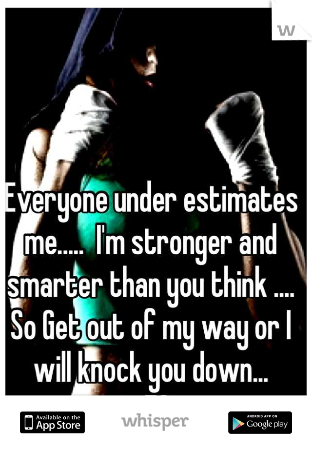 Everyone under estimates me.....  I'm stronger and smarter than you think .... So Get out of my way or I will knock you down... -FS
