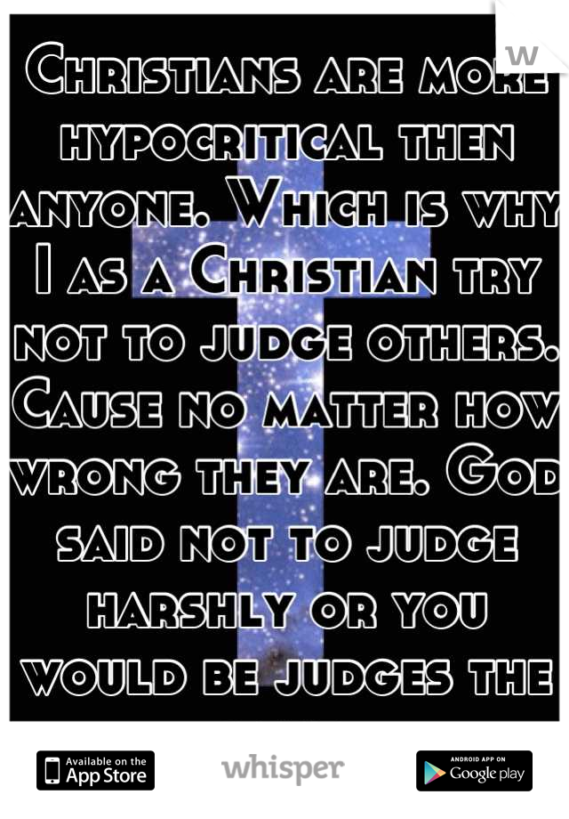 Christians are more hypocritical then anyone. Which is why I as a Christian try not to judge others. Cause no matter how wrong they are. God said not to judge harshly or you would be judges the same.