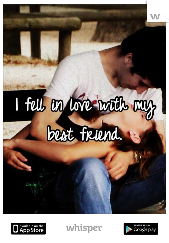I fell in love with my best friend.