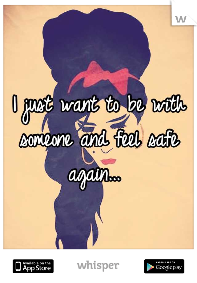 I just want to be with someone and feel safe again...