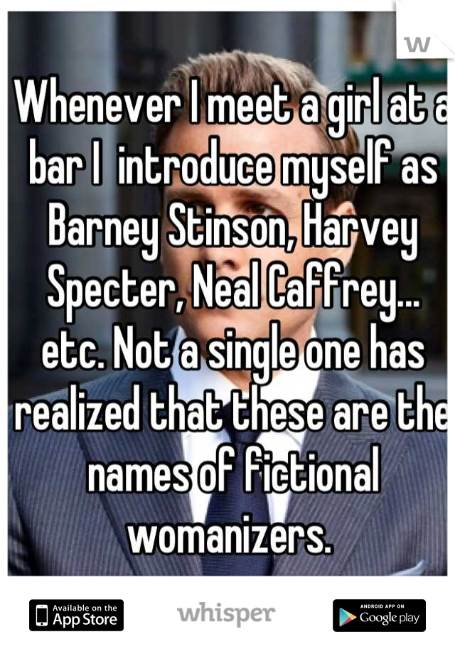 Whenever I meet a girl at a bar I  introduce myself as Barney Stinson, Harvey Specter, Neal Caffrey... etc. Not a single one has realized that these are the names of fictional womanizers.