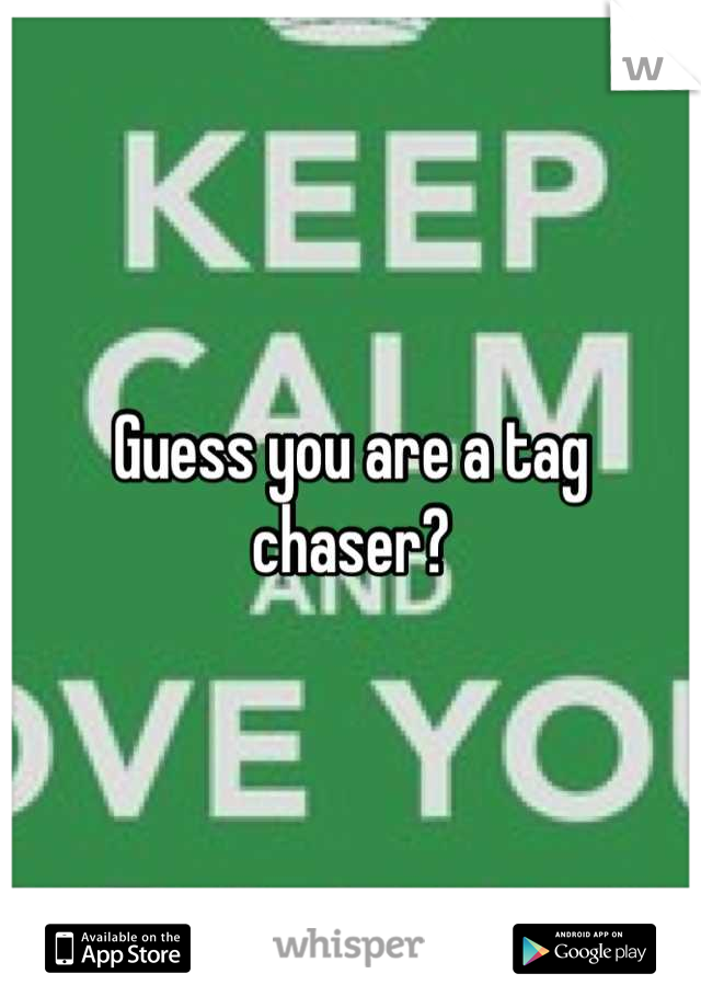Guess you are a tag chaser?