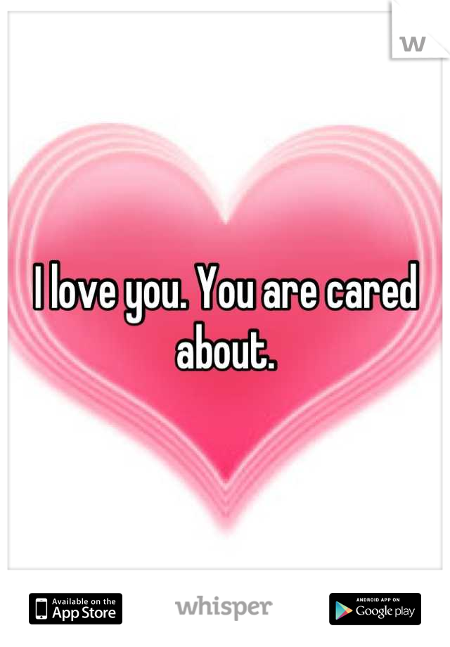 I love you. You are cared about.