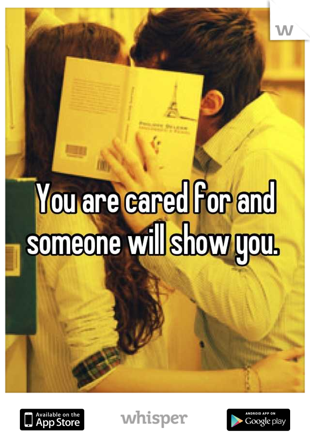 You are cared for and someone will show you.