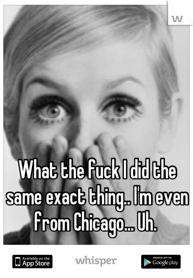 What the fuck I did the same exact thing.. I'm even from Chicago... Uh.