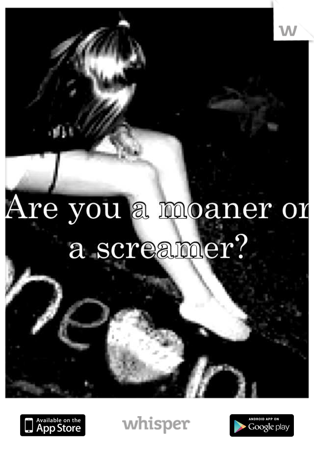 Are You A Moaner Or Screamer