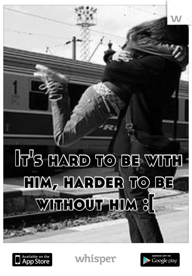 It's hard to be with him, harder to be without him :[