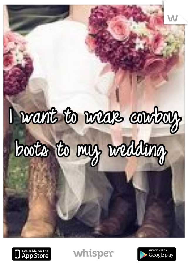 I want to wear cowboy boots to my wedding