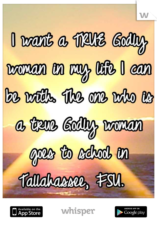 I want a TRUE Godly woman in my life I can be with. The one who is a true Godly woman goes to school in Tallahassee, FSU.