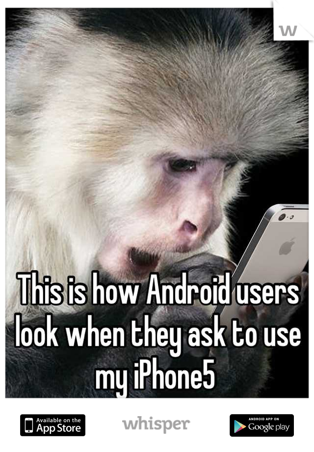 This is how Android users look when they ask to use my iPhone5