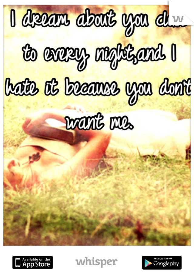 I dream about you close to every night,and I hate it because you don't want me.