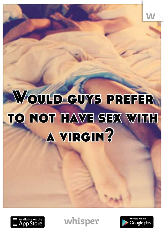 Would guys prefer to not have sex with a virgin?