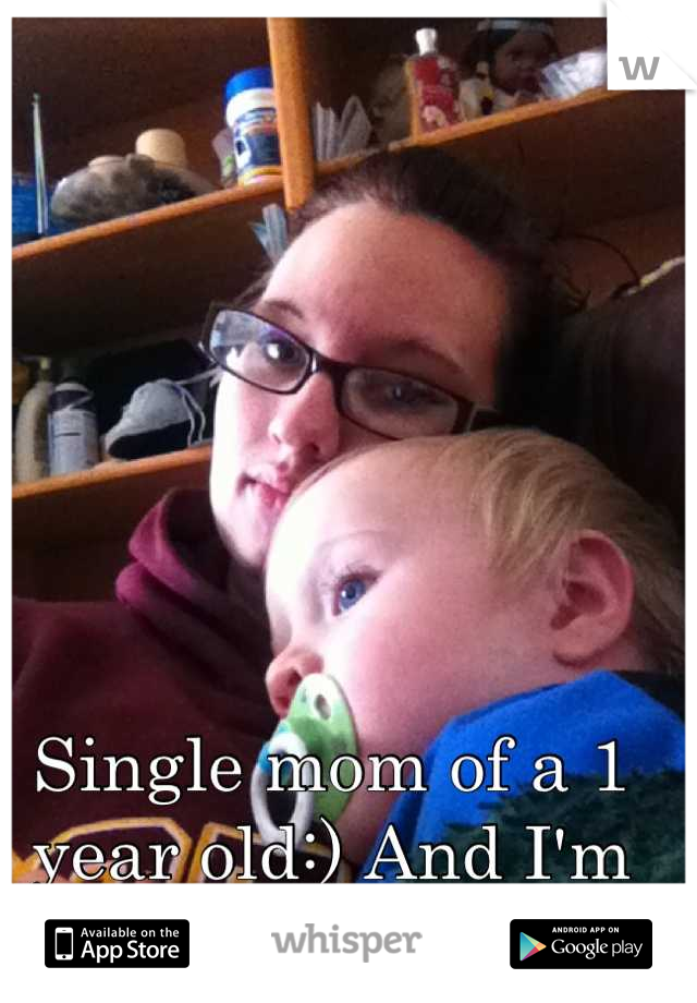 Single mom of a 1 year old:) And I'm proud of it!