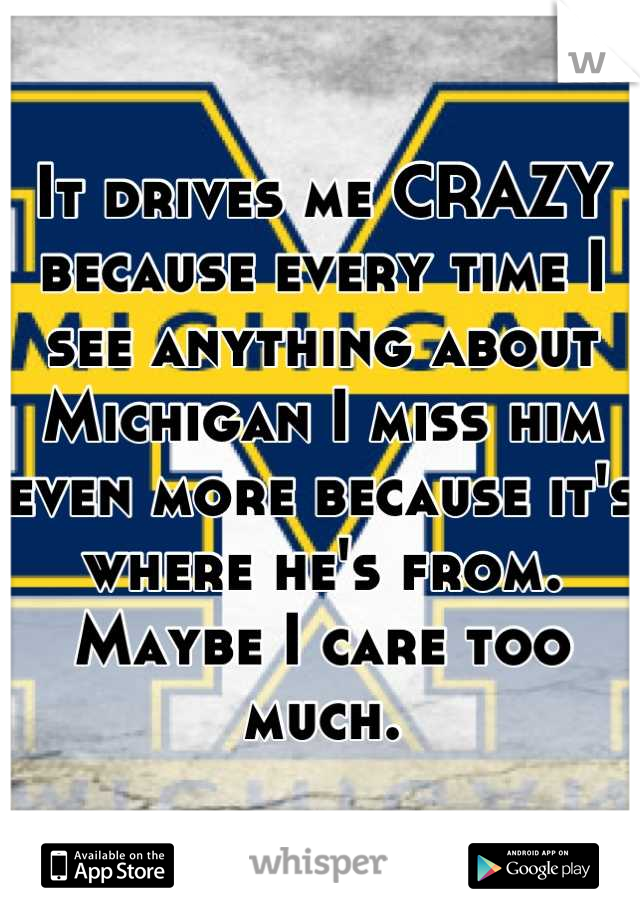 It drives me CRAZY because every time I see anything about Michigan I miss him even more because it's where he's from. Maybe I care too much.