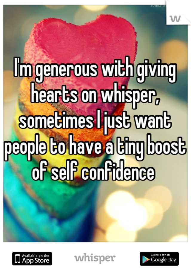 I'm generous with giving hearts on whisper, sometimes I just want people to have a tiny boost of self confidence