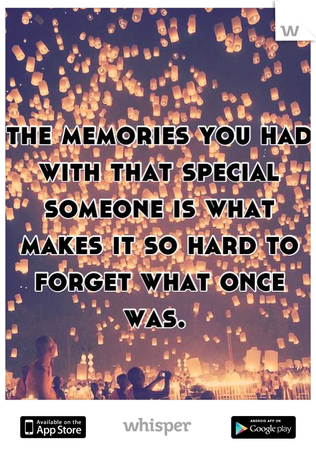 the memories you had with that special someone is what makes it so hard to forget what once was.