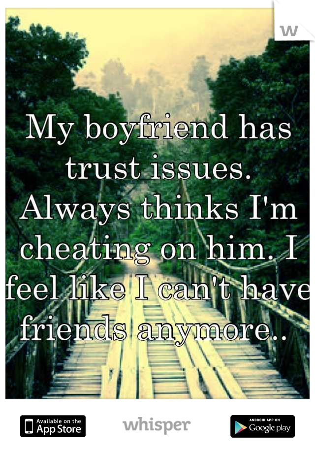 My boyfriend has trust issues.  Always thinks I'm cheating on him. I feel like I can't have friends anymore..