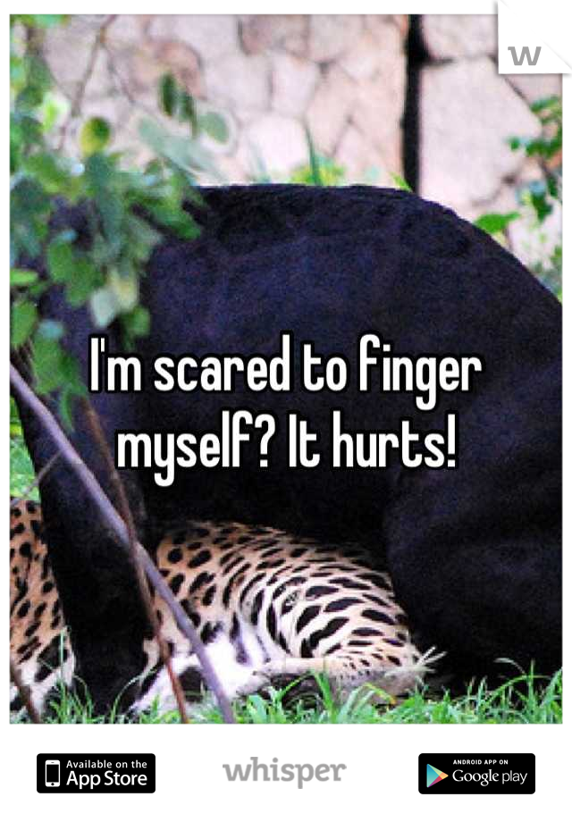 I'm scared to finger myself? It hurts!