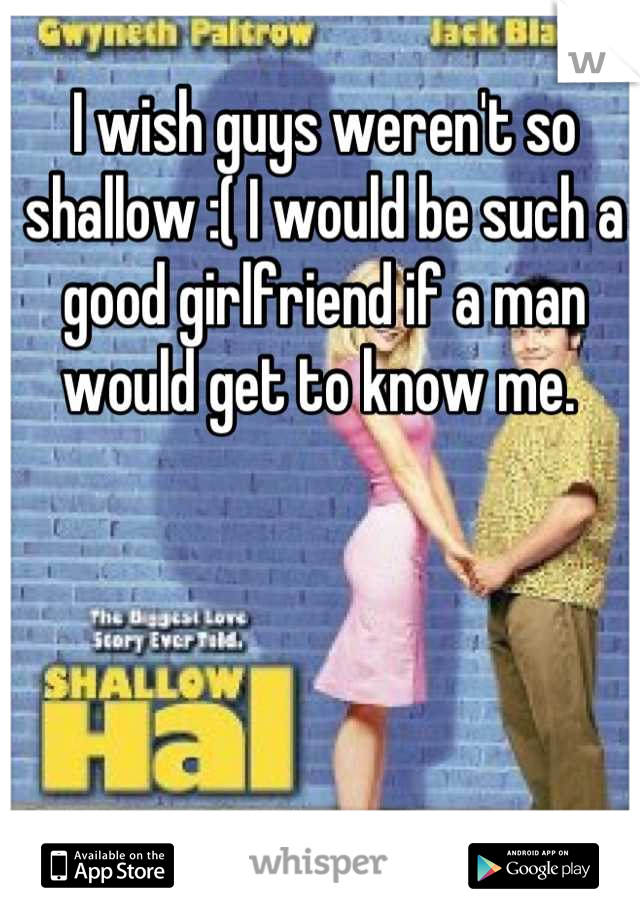 I wish guys weren't so shallow :( I would be such a good girlfriend if a man would get to know me.