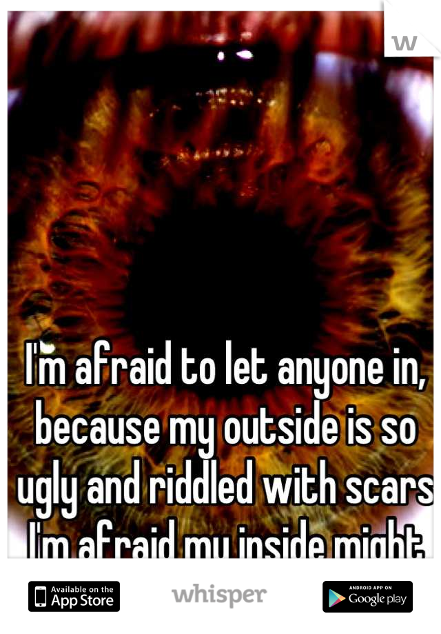 I'm afraid to let anyone in, because my outside is so ugly and riddled with scars I'm afraid my inside might be too.