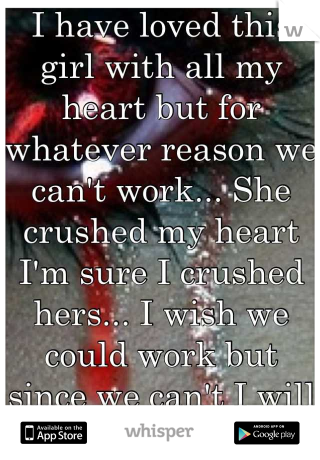I have loved this girl with all my heart but for whatever reason we can't work... She crushed my heart I'm sure I crushed hers... I wish we could work but since we can't I will cry tonight.