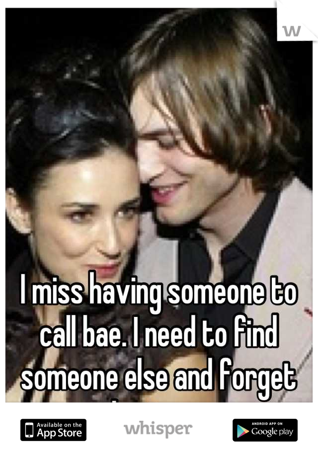 I miss having someone to call bae. I need to find someone else and forget about you.