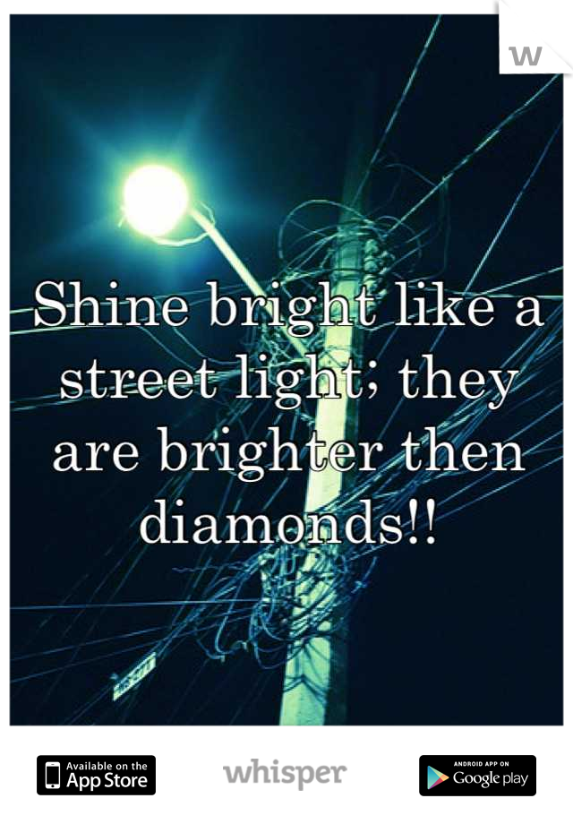 Shine bright like a street light; they are brighter then diamonds!!