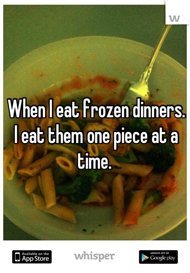 When I eat frozen dinners. I eat them one piece at a time.