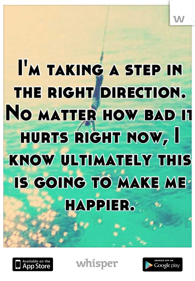 I'm taking a step in the right direction. No matter how bad it hurts right now, I know ultimately this is going to make me happier.