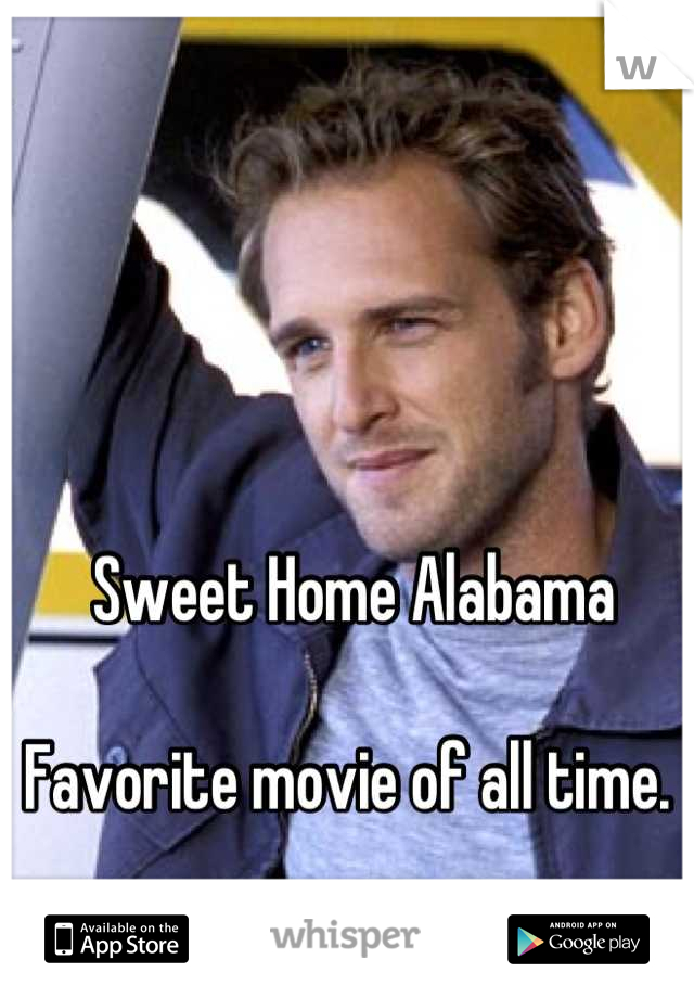 Sweet Home Alabama  Favorite movie of all time.
