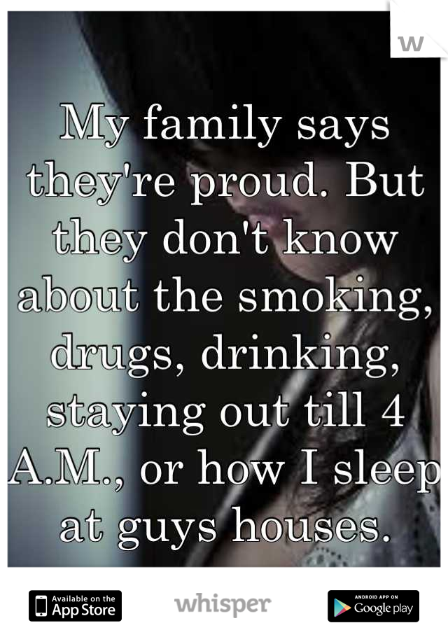 My family says they're proud. But they don't know about the smoking, drugs, drinking, staying out till 4 A.M., or how I sleep  at guys houses.
