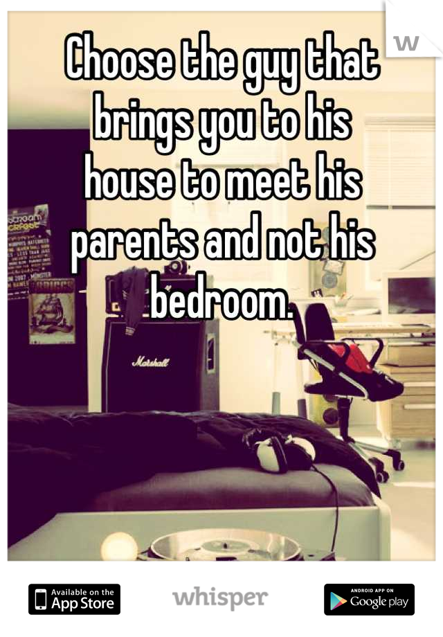 Choose the guy that brings you to his house to meet his parents and not his bedroom.