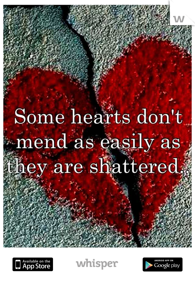 Some hearts don't mend as easily as they are shattered..