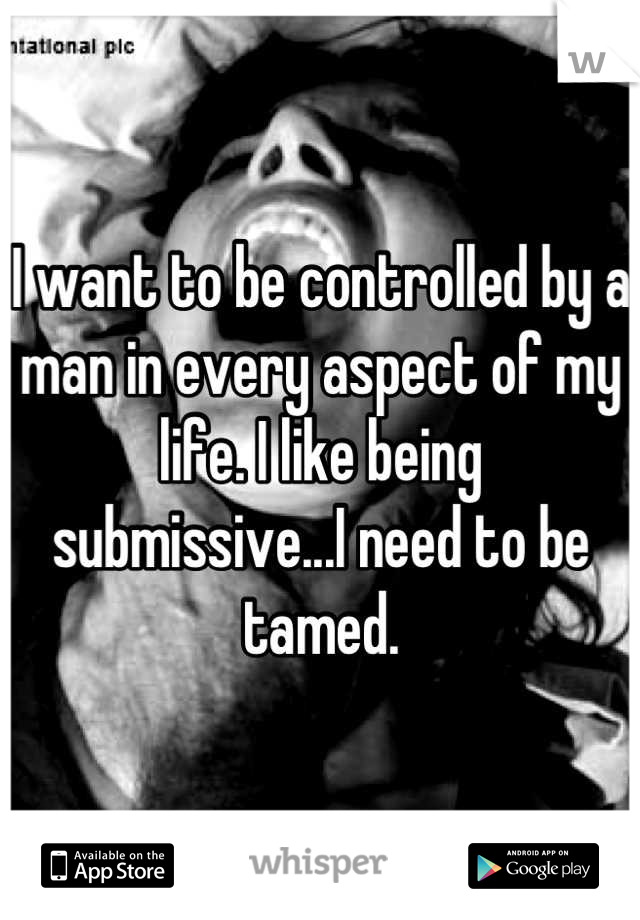 I want to be controlled by a man in every aspect of my life. I like being submissive...I need to be tamed.