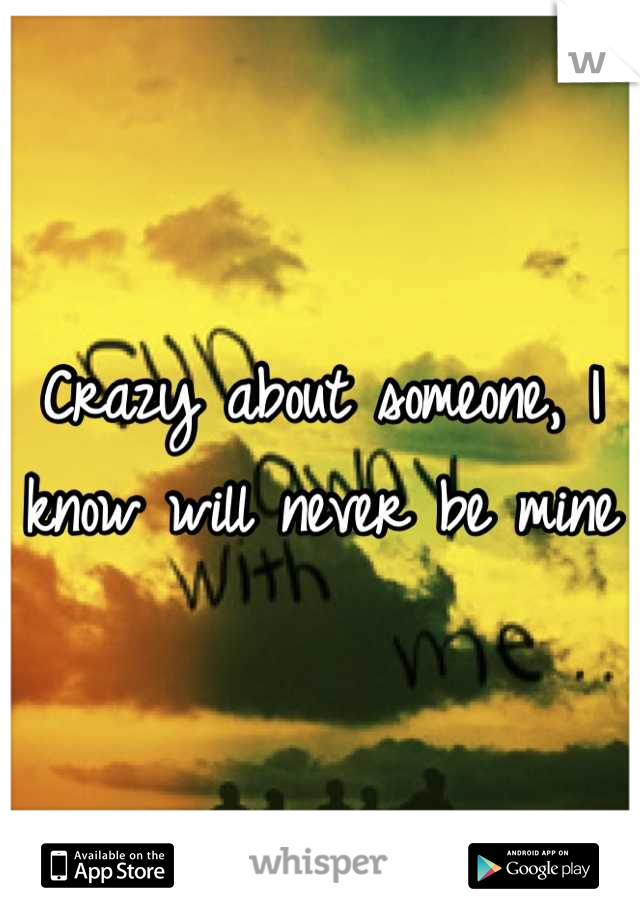 Crazy about someone, I know will never be mine