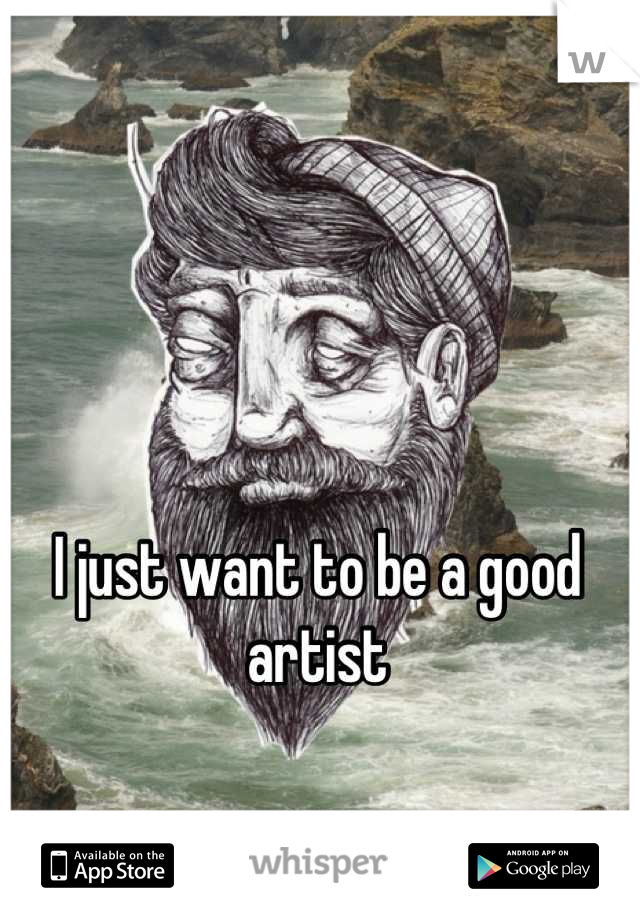 I just want to be a good artist