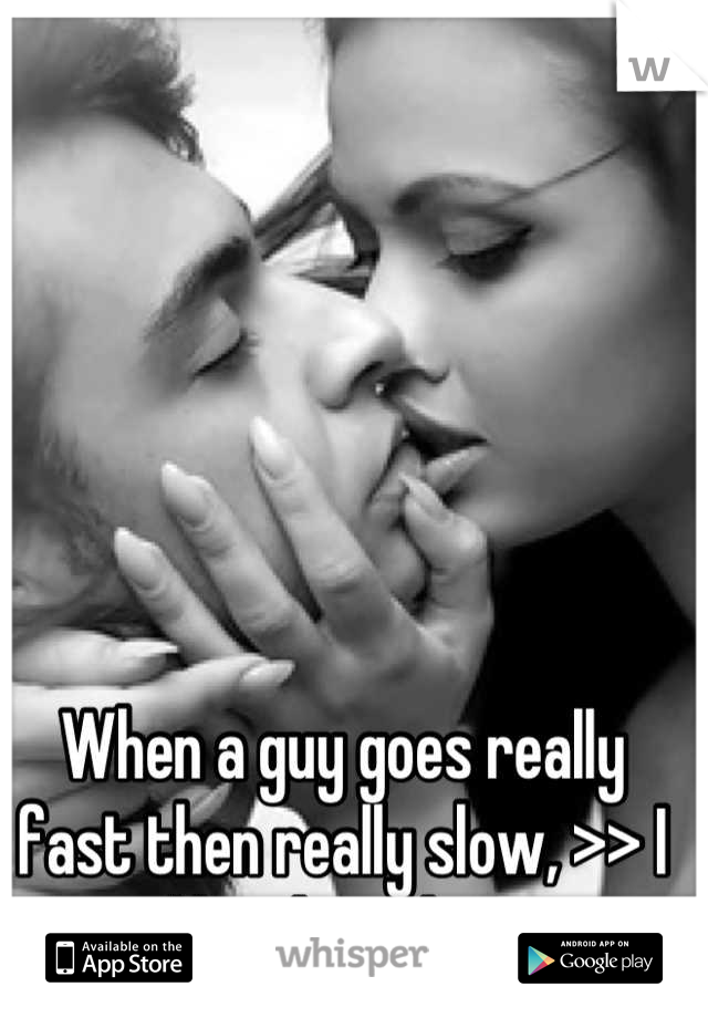 When a guy goes really fast then really slow, >> I like that shit.