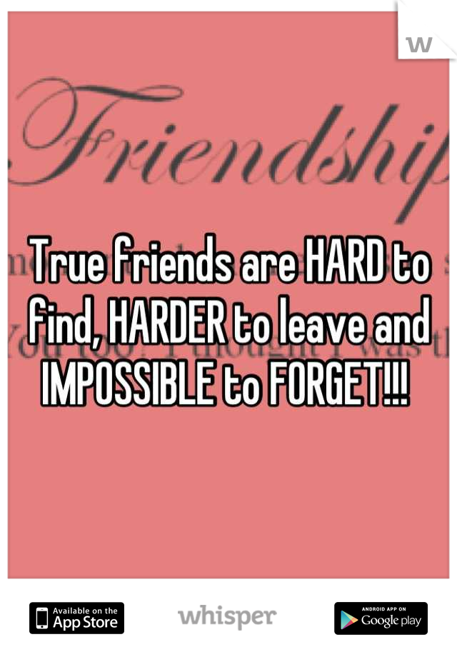 True friends are HARD to find, HARDER to leave and IMPOSSIBLE to FORGET!!!