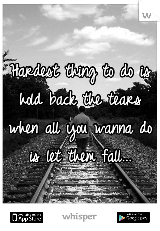 Hardest thing to do is hold back the tears when all you wanna do is let them fall...