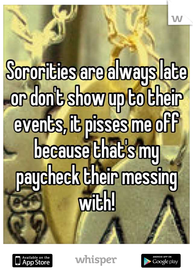 Sororities are always late or don't show up to their events, it pisses me off because that's my paycheck their messing with!