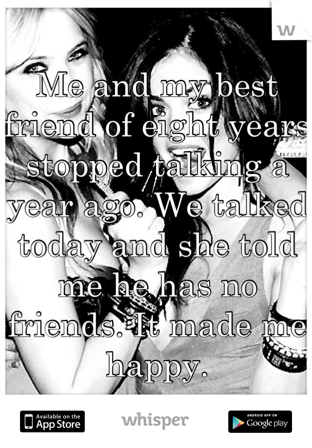 Me and my best friend of eight years stopped talking a year ago. We talked today and she told me he has no friends. It made me happy.
